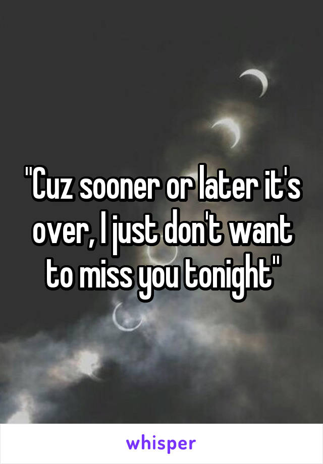"""""""Cuz sooner or later it's over, I just don't want to miss you tonight"""""""