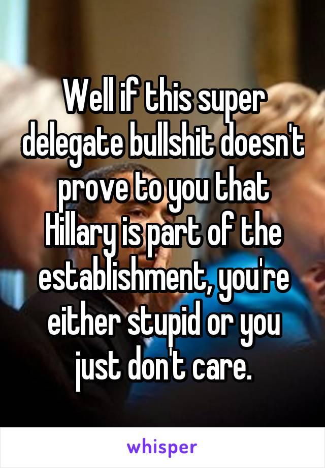 Well if this super delegate bullshit doesn't prove to you that Hillary is part of the establishment, you're either stupid or you just don't care.