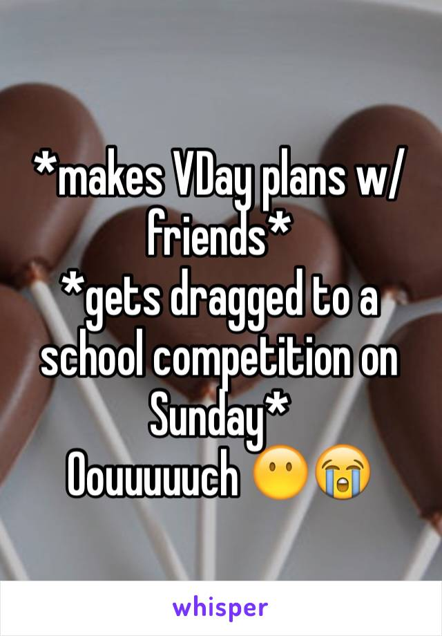 *makes VDay plans w/friends* *gets dragged to a school competition on Sunday* Oouuuuuch 😶😭
