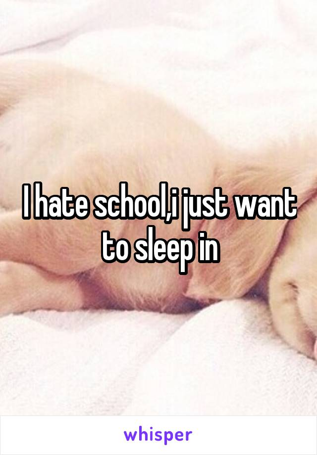 I hate school,i just want to sleep in