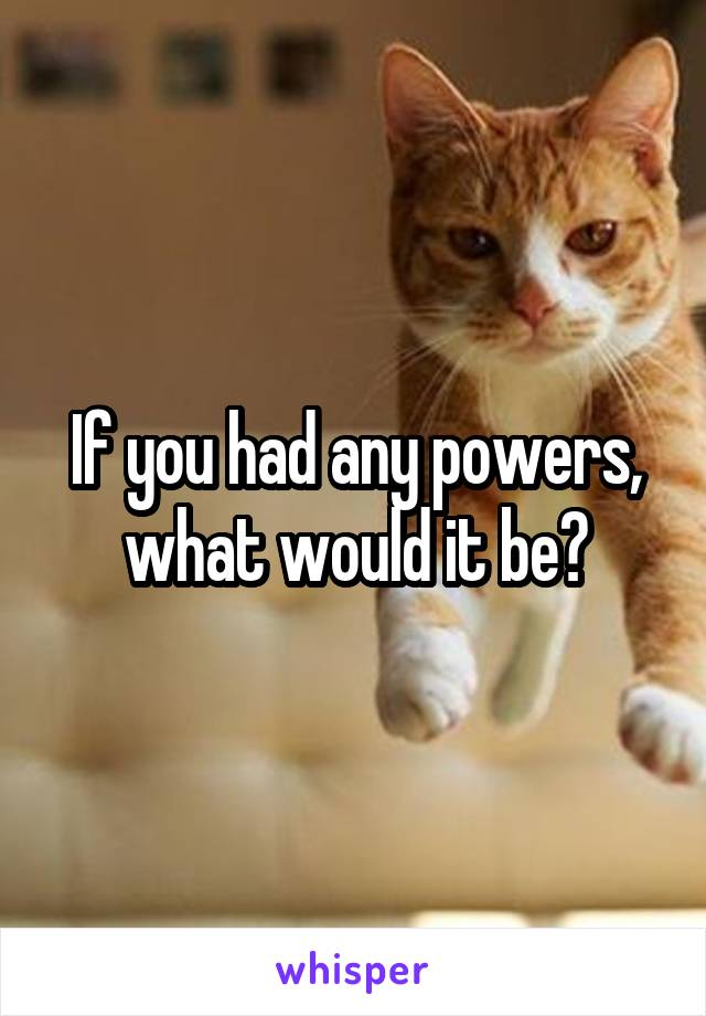 If you had any powers, what would it be?