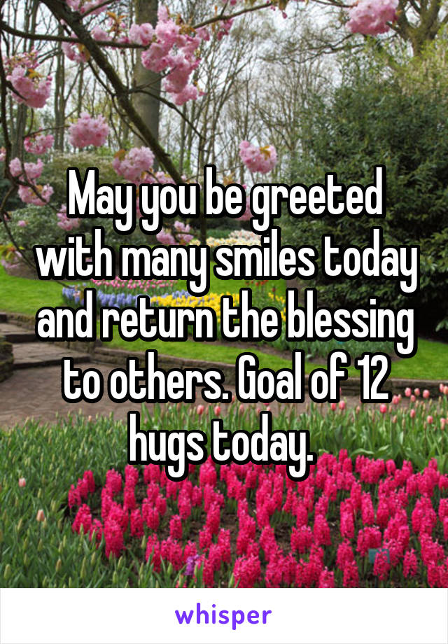 May you be greeted with many smiles today and return the blessing to others. Goal of 12 hugs today.