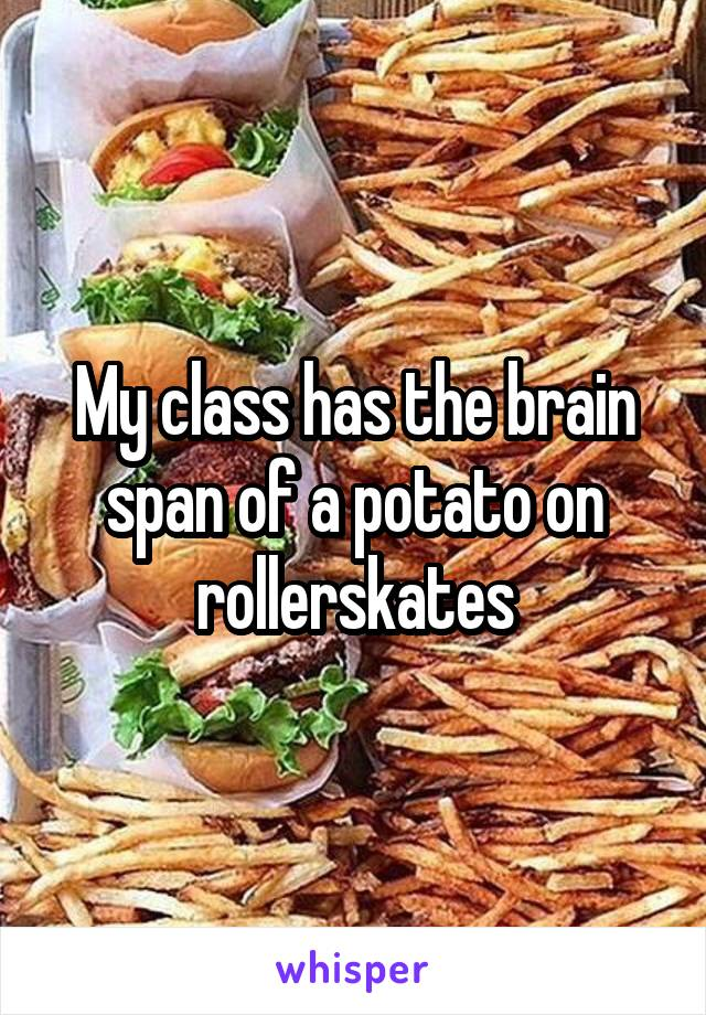 My class has the brain span of a potato on rollerskates