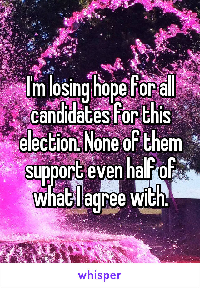 I'm losing hope for all candidates for this election. None of them support even half of what I agree with.