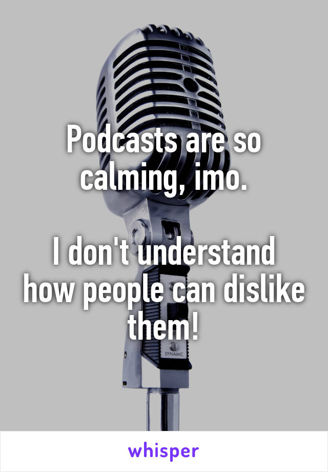 Podcasts are so calming, imo.  I don't understand how people can dislike them!