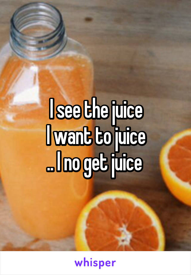 I see the juice I want to juice .. I no get juice