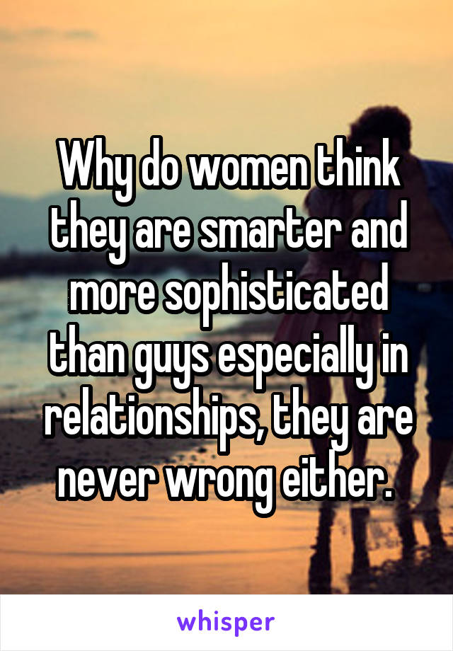 Why do women think they are smarter and more sophisticated than guys especially in relationships, they are never wrong either.