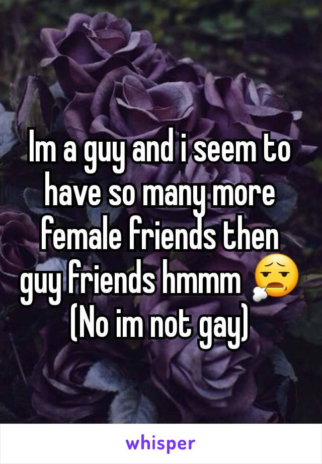 Im a guy and i seem to have so many more female friends then guy friends hmmm 😧 (No im not gay)