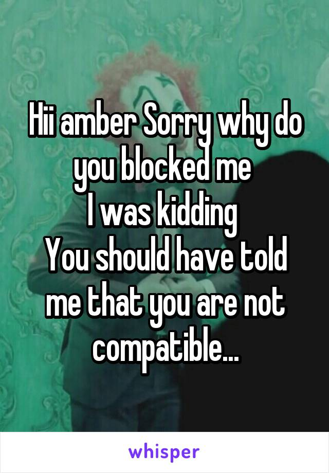 Hii amber Sorry why do you blocked me  I was kidding  You should have told me that you are not compatible...