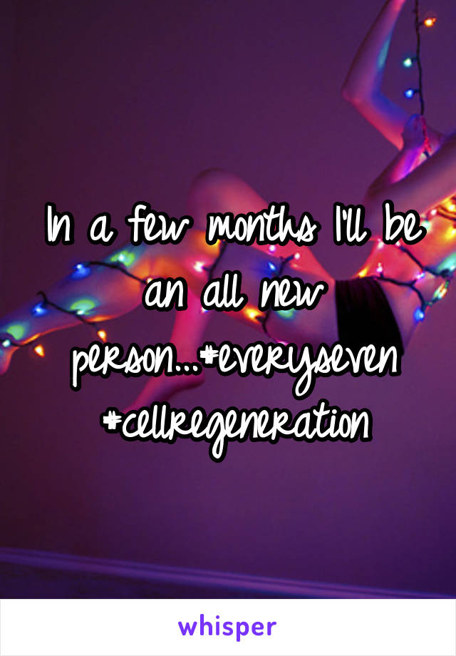 In a few months I'll be an all new person...#everyseven #cellregeneration