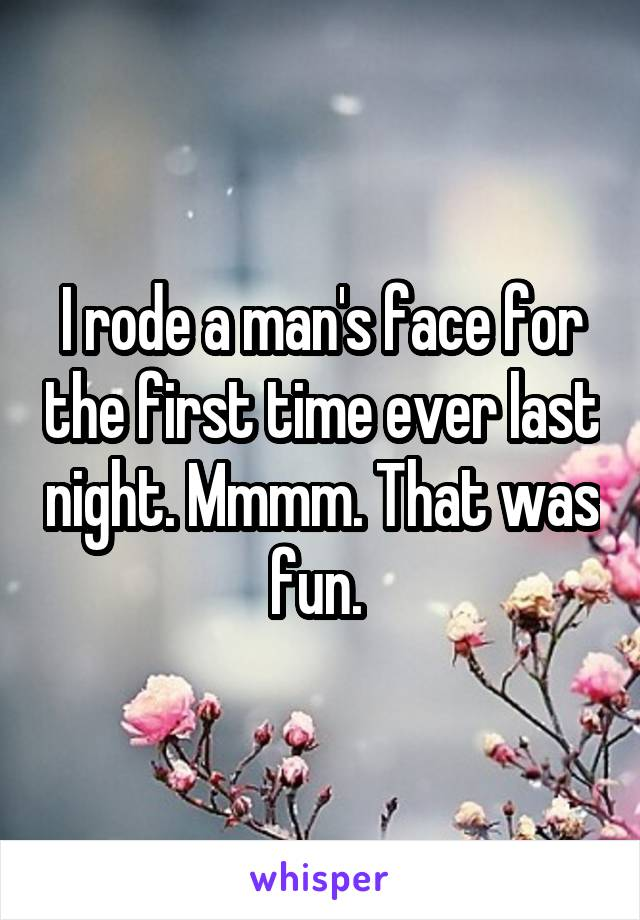 I rode a man's face for the first time ever last night. Mmmm. That was fun.