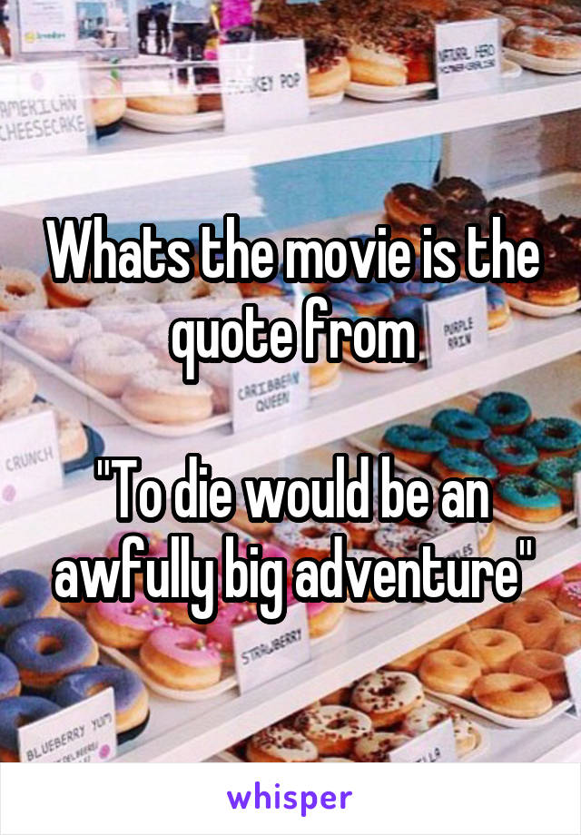 """Whats the movie is the quote from  """"To die would be an awfully big adventure"""""""