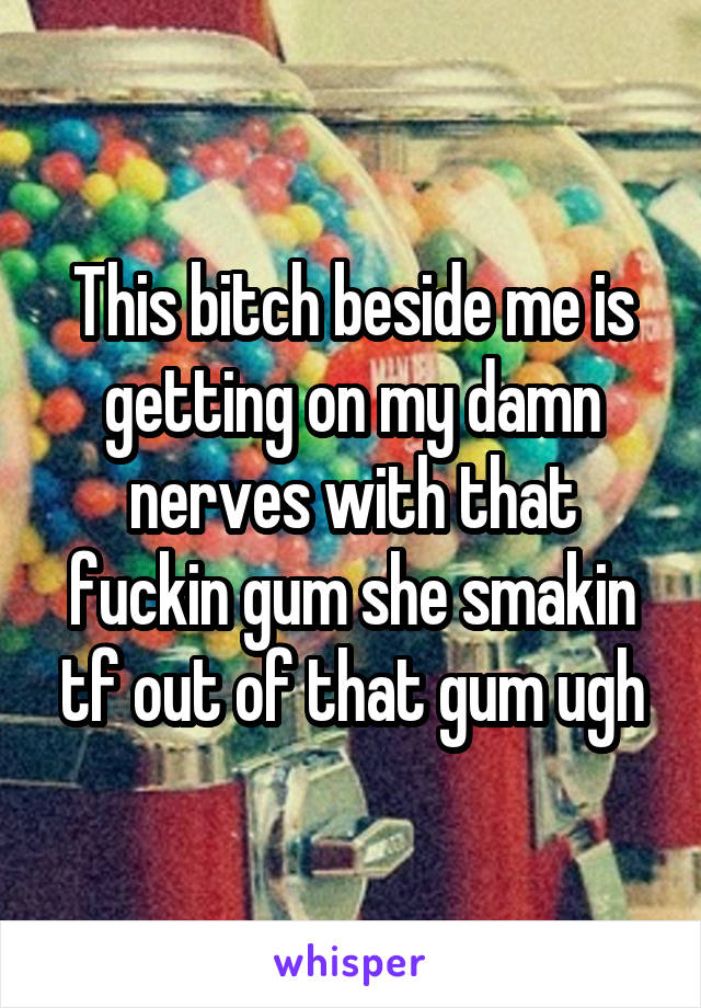 This bitch beside me is getting on my damn nerves with that fuckin gum she smakin tf out of that gum ugh