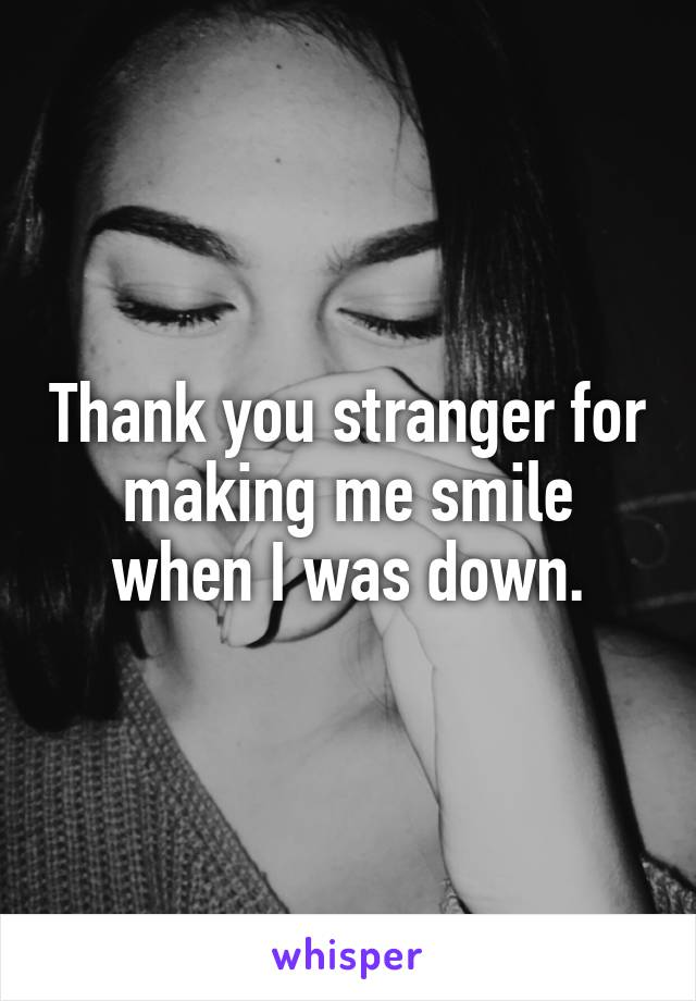 Thank you stranger for making me smile when I was down.
