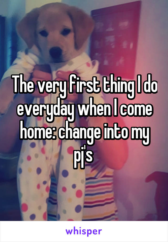 The very first thing I do everyday when I come home: change into my pj's