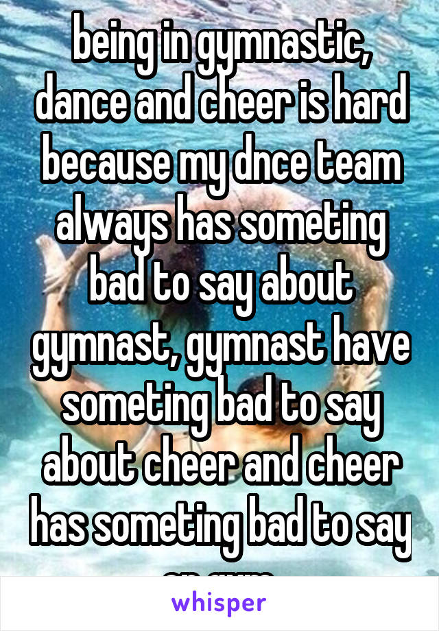 being in gymnastic, dance and cheer is hard because my dnce team always has someting bad to say about gymnast, gymnast have someting bad to say about cheer and cheer has someting bad to say on gym.