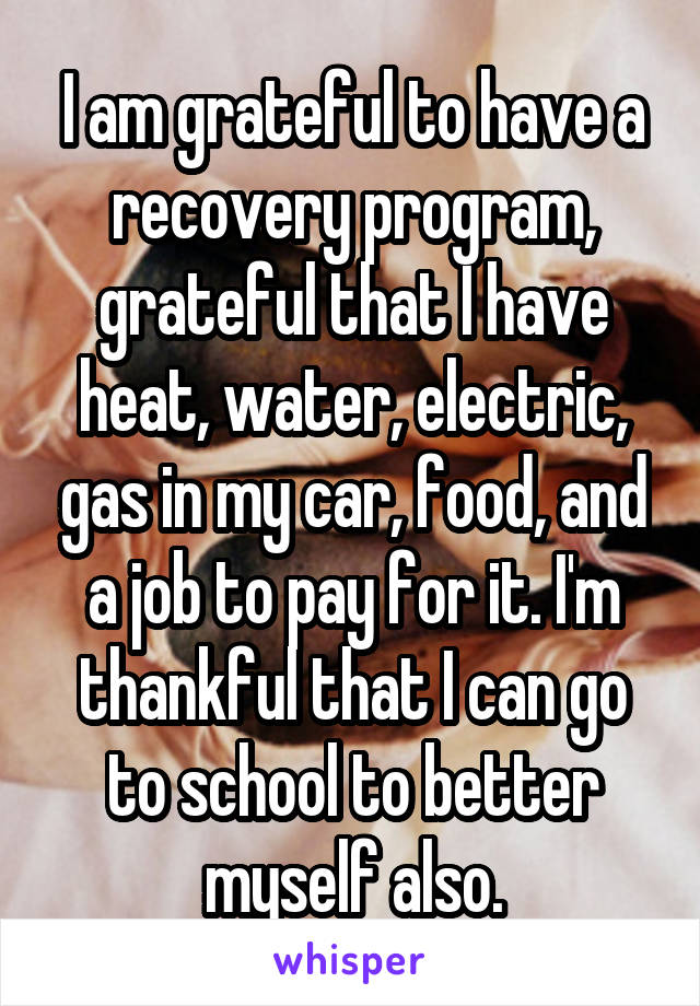 I am grateful to have a recovery program, grateful that I have heat, water, electric, gas in my car, food, and a job to pay for it. I'm thankful that I can go to school to better myself also.