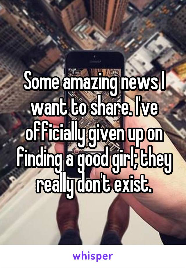 Some amazing news I want to share. I've officially given up on finding a good girl; they really don't exist.
