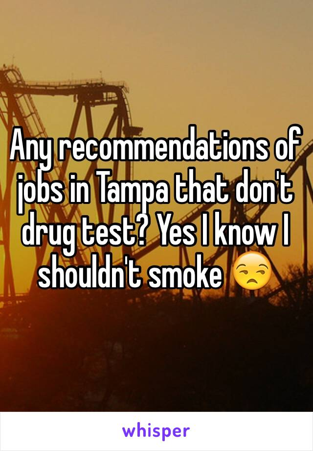 Any recommendations of jobs in Tampa that don't drug test? Yes I know I shouldn't smoke 😒