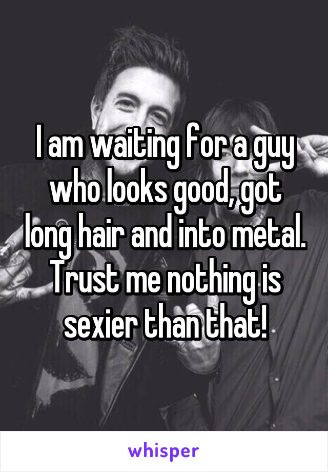 I am waiting for a guy who looks good, got long hair and into metal. Trust me nothing is sexier than that!