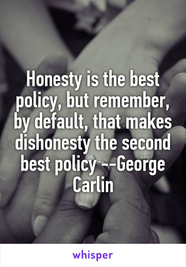 Honesty is the best policy, but remember, by default, that makes dishonesty the second best policy --George Carlin