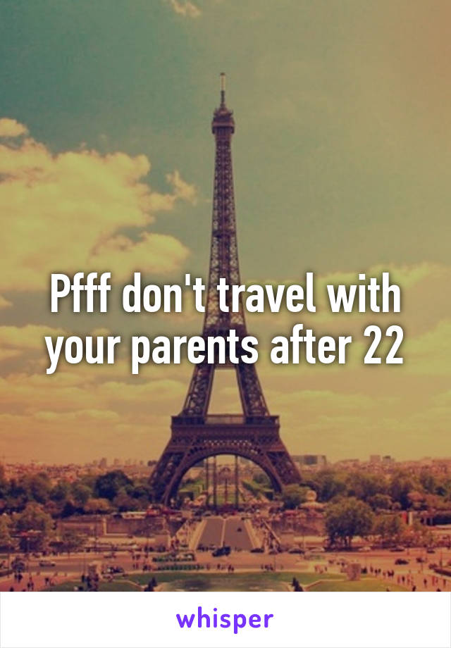 Pfff don't travel with your parents after 22
