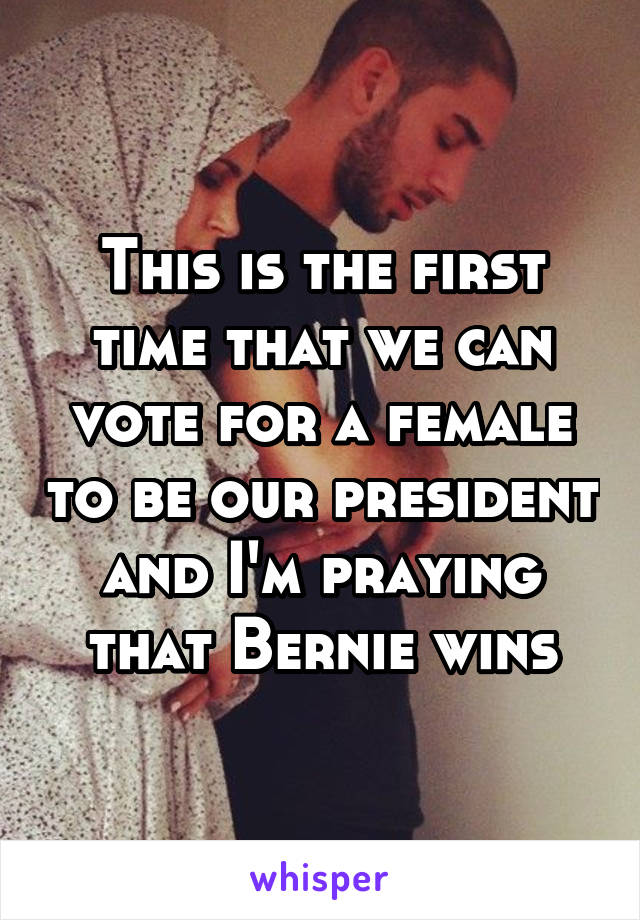 This is the first time that we can vote for a female to be our president and I'm praying that Bernie wins