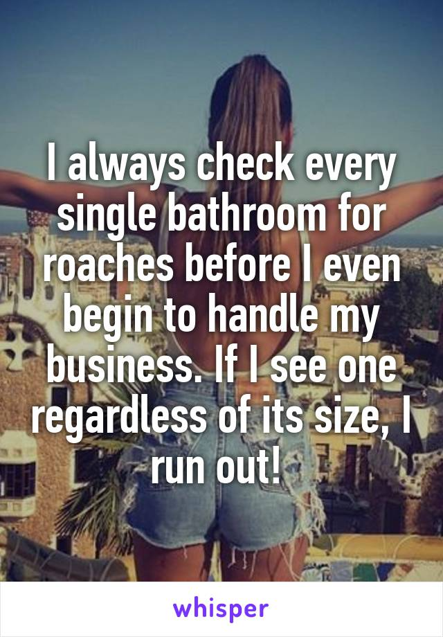 I always check every single bathroom for roaches before I even begin to handle my business. If I see one regardless of its size, I run out!