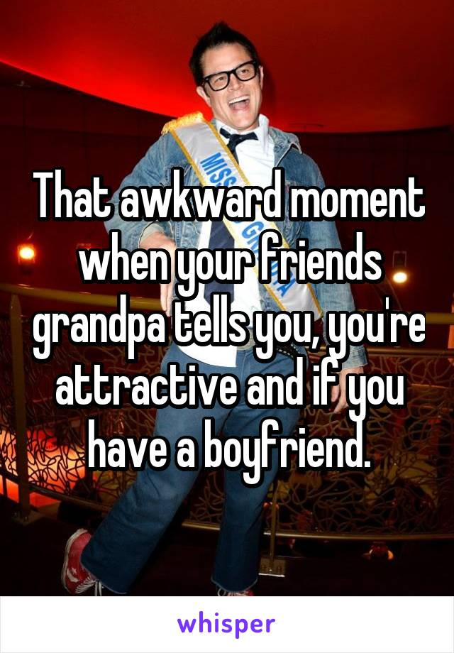 That awkward moment when your friends grandpa tells you, you're attractive and if you have a boyfriend.