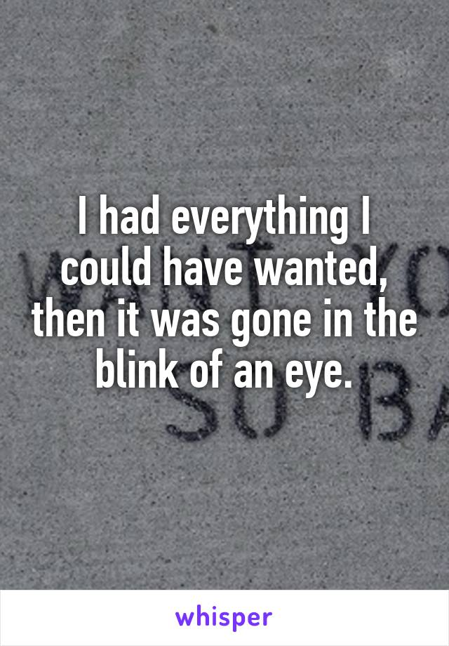 I had everything I could have wanted, then it was gone in the blink of an eye.