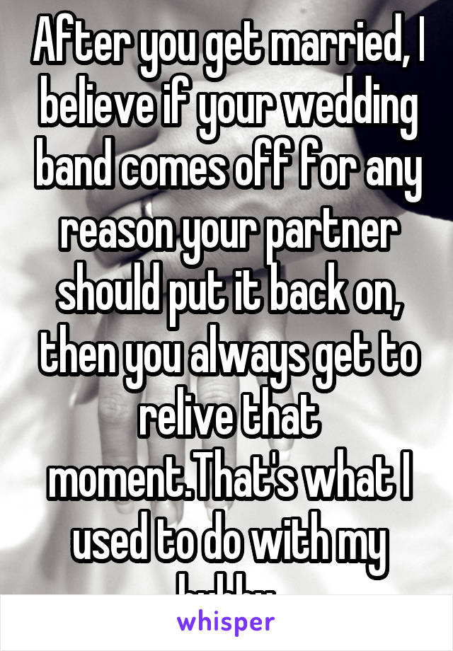 After you get married, I believe if your wedding band comes off for any reason your partner should put it back on, then you always get to relive that moment.That's what I used to do with my hubby.