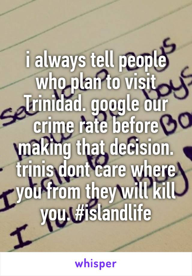 i always tell people who plan to visit Trinidad. google our crime rate before making that decision. trinis dont care where you from they will kill you. #islandlife