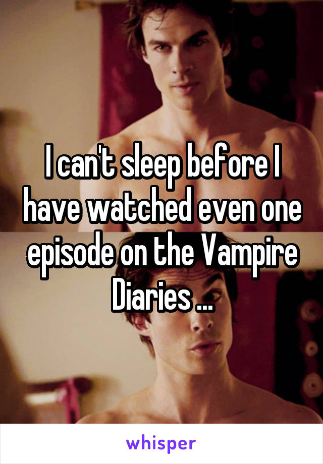 I can't sleep before I have watched even one episode on the Vampire Diaries ...