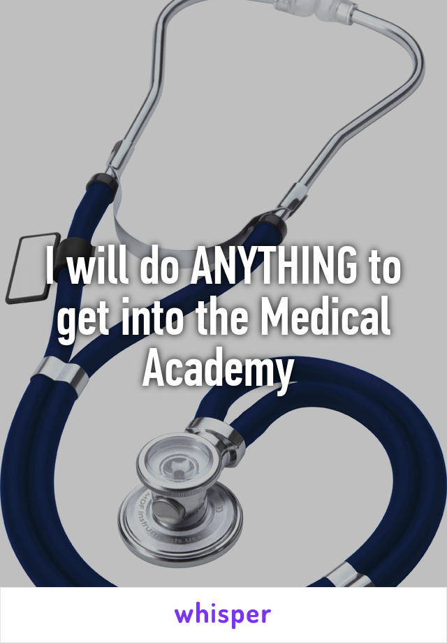 I will do ANYTHING to get into the Medical Academy