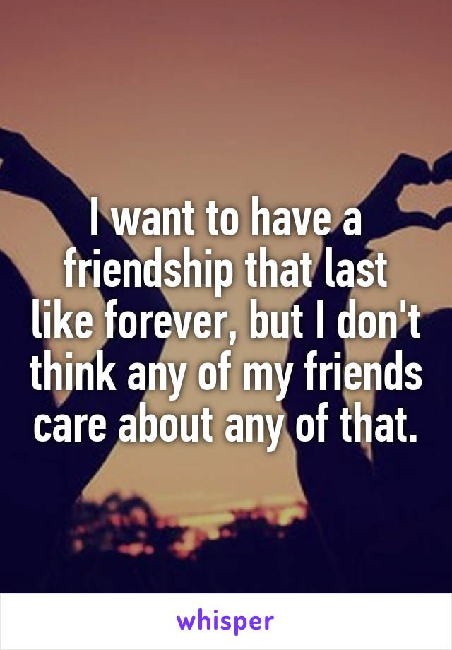 I want to have a friendship that last like forever, but I don't think any of my friends care about any of that.