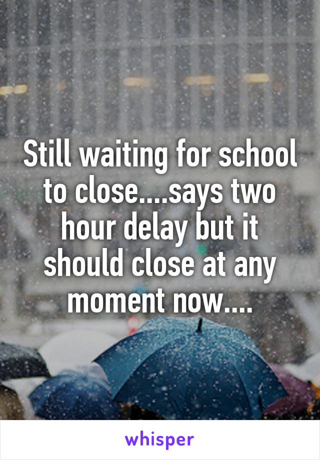 Still waiting for school to close....says two hour delay but it should close at any moment now....