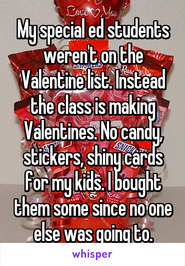 My special ed students weren't on the Valentine list. Instead the class is making Valentines. No candy, stickers, shiny cards for my kids. I bought them some since no one else was going to.