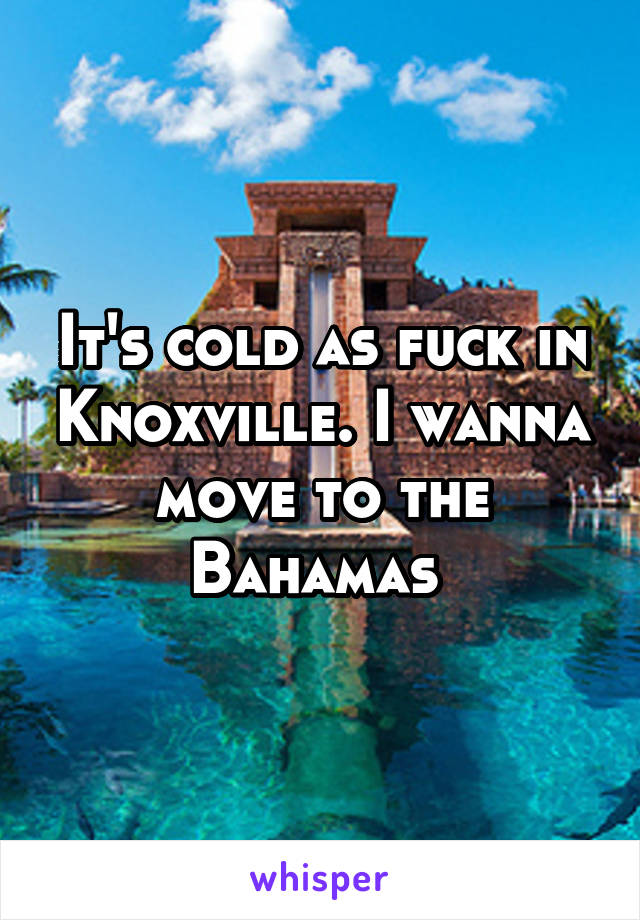 It's cold as fuck in Knoxville. I wanna move to the Bahamas