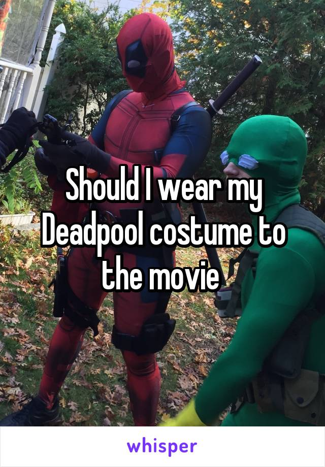 Should I wear my Deadpool costume to the movie