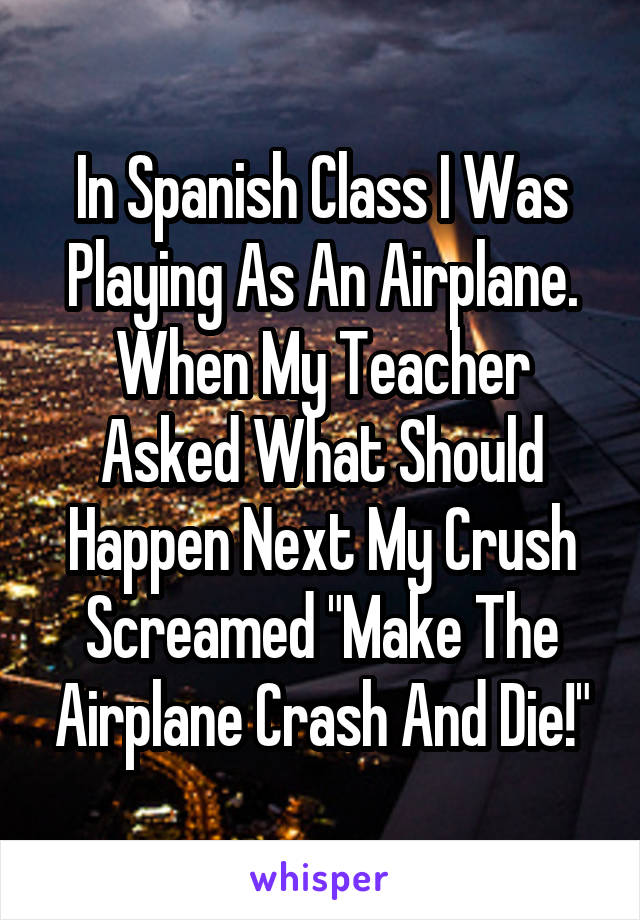 """In Spanish Class I Was Playing As An Airplane. When My Teacher Asked What Should Happen Next My Crush Screamed """"Make The Airplane Crash And Die!"""""""