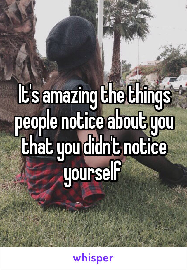 It's amazing the things people notice about you that you didn't notice yourself