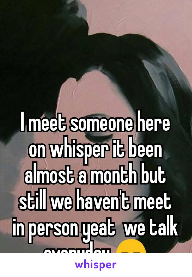 I meet someone here on whisper it been almost a month but still we haven't meet in person yeat  we talk everyday 😑