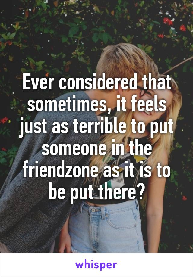 Ever considered that sometimes, it feels just as terrible to put someone in the friendzone as it is to be put there?