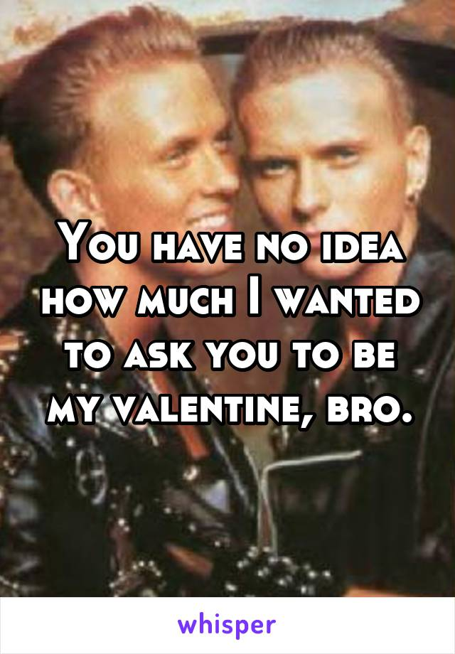 You have no idea how much I wanted to ask you to be my valentine, bro.
