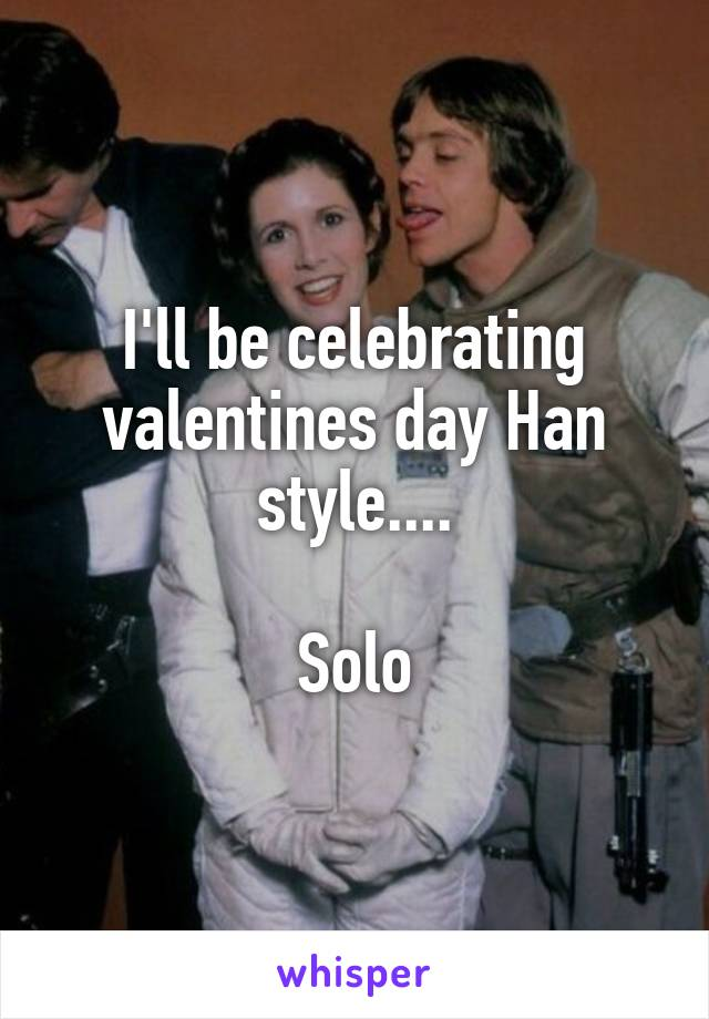 I'll be celebrating valentines day Han style....  Solo