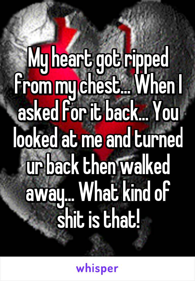 My heart got ripped from my chest... When I asked for it back... You looked at me and turned ur back then walked away... What kind of shit is that!