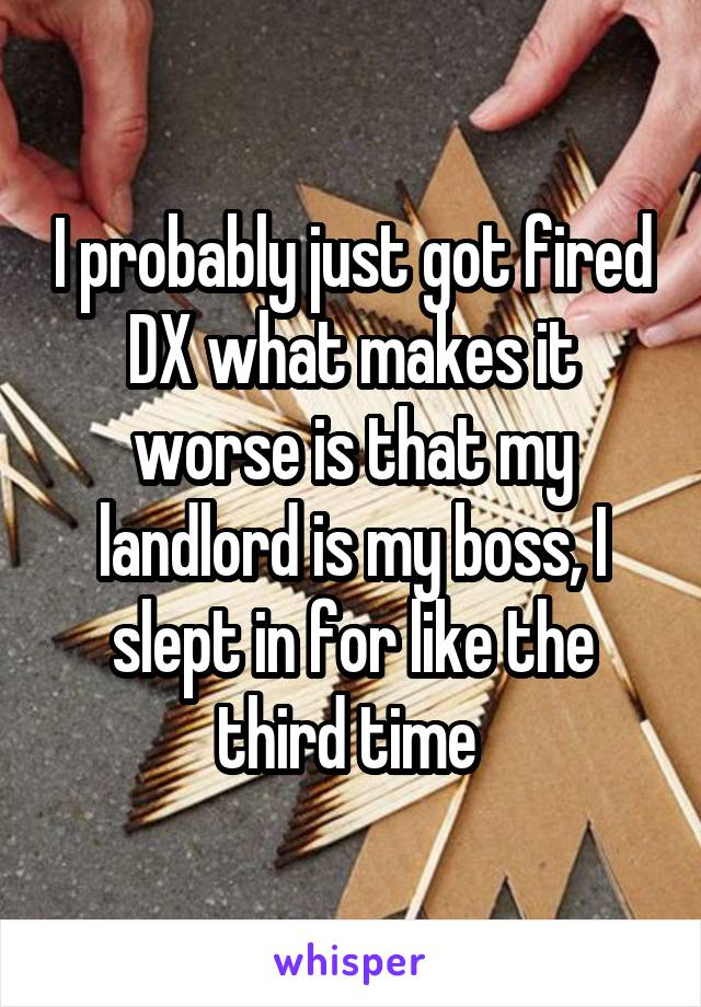 I probably just got fired DX what makes it worse is that my landlord is my boss, I slept in for like the third time