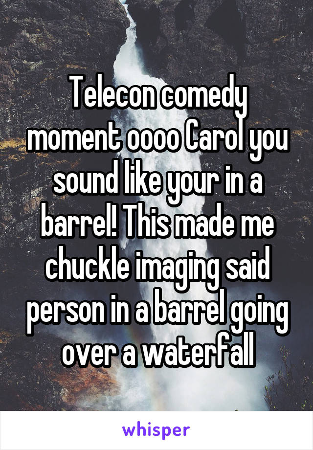 Telecon comedy moment oooo Carol you sound like your in a barrel! This made me chuckle imaging said person in a barrel going over a waterfall