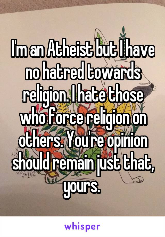 I'm an Atheist but I have no hatred towards religion. I hate those who force religion on others. You're opinion should remain just that, yours.