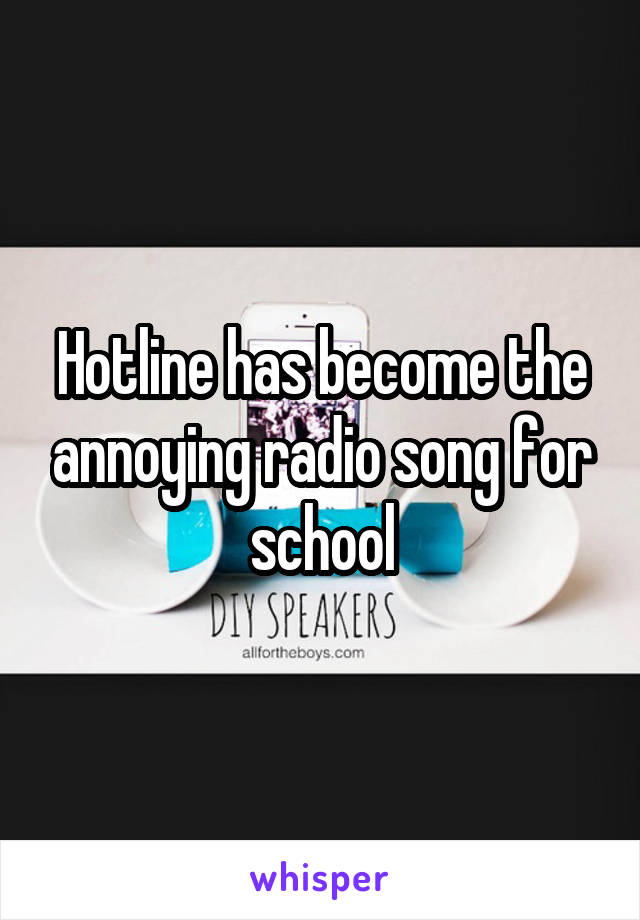 Hotline has become the annoying radio song for school